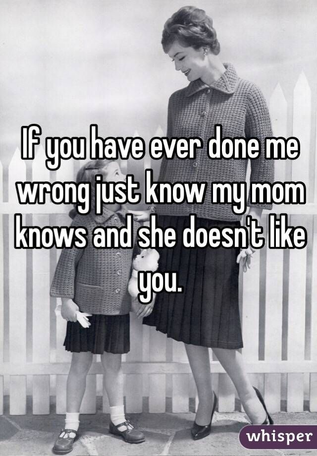 """If you have ever done me wrong just know my mom knows and she doesn't like you."""