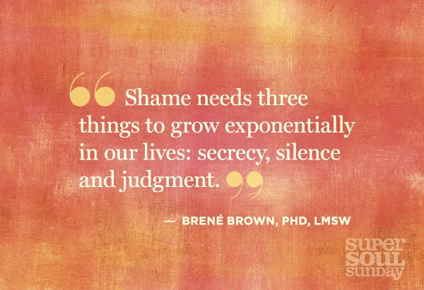 """Brene Brown-""""Shame needs three things to grow exponentially in our lives: secrecy, silence and judgement"""""""