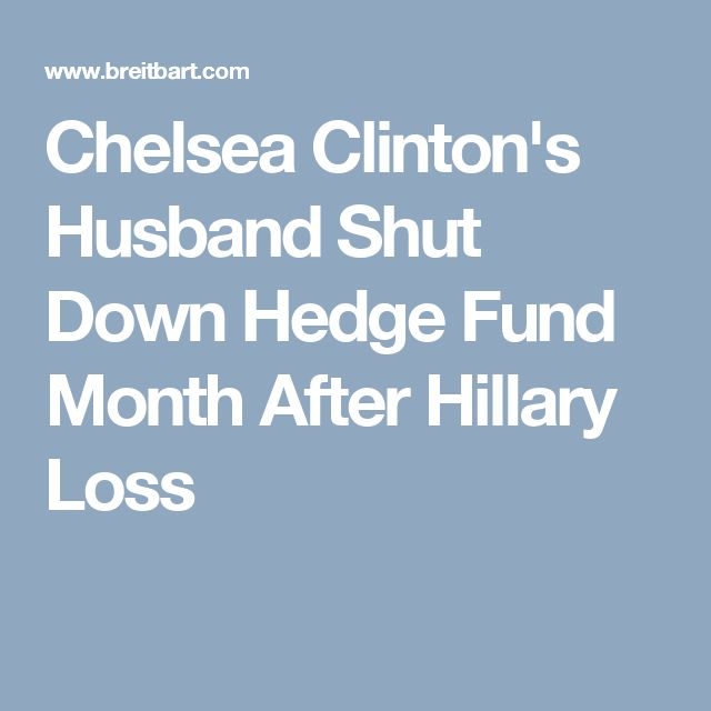 Chelsea Clinton's Husband Shut Down Hedge Fund Month After Hillary Loss