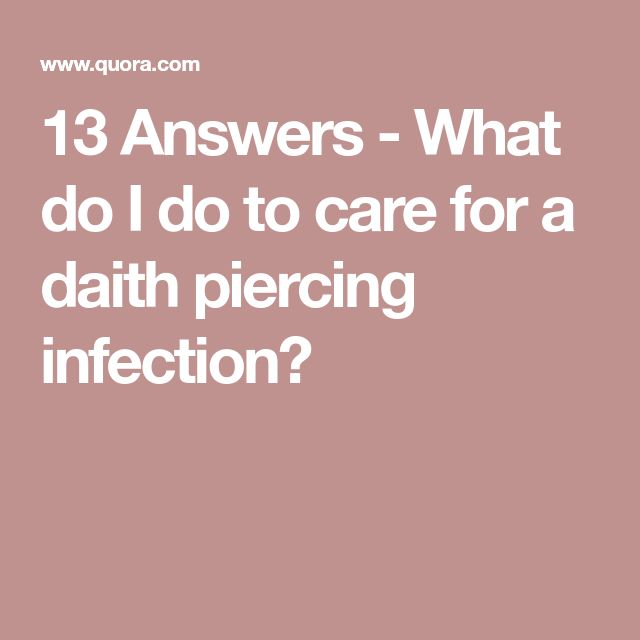 13 Answers - What do I do to care for a daith piercing infection?