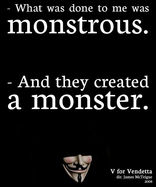 V: What was done to me was monstrous.Evey Hammond: And they created a monster.    V for Vendetta (2006)