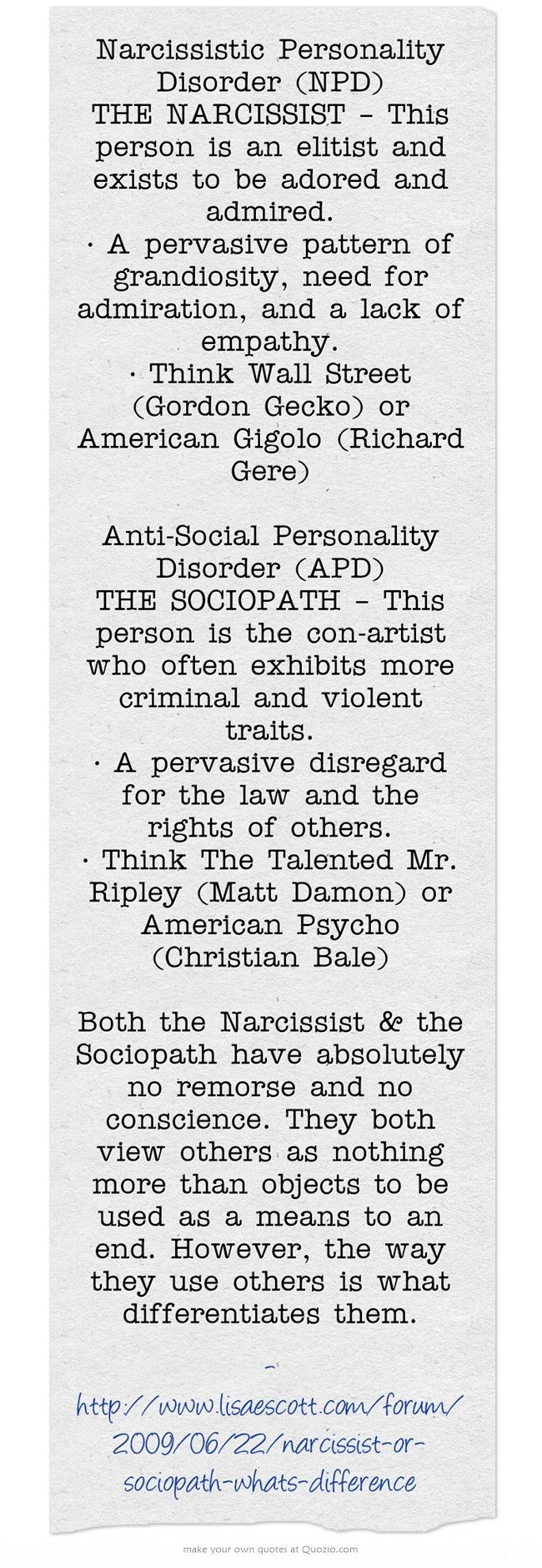 Narcissistic Personality Disorder (NPD) THE NARCISSIST – This person is an elitist and exists to be adored and admired. • A pervasive pattern of grandiosity, need for admiration, and a lack of empathy. • Think Wall Street (Gordon Gecko) or American Gigolo (Richard Gere) Anti-Social Personality Disorder (APD) THE SOCIOPATH – This person is the con-artist who often exhibits more criminal and violent traits. • A pervasive disregard for the law and the rights of others. • Think...