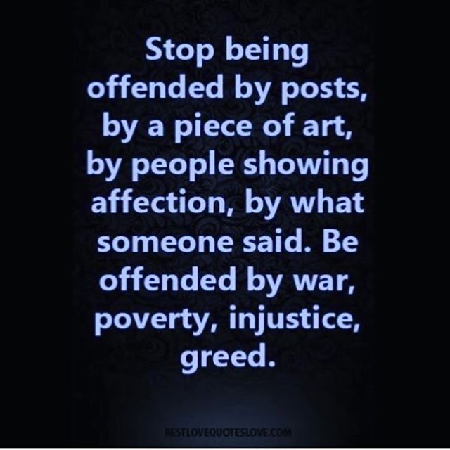 Stop being offended by posts, by a piece of art, by people showing their affection, by what someone said. Be offended by war, poverty, injustice, greed.