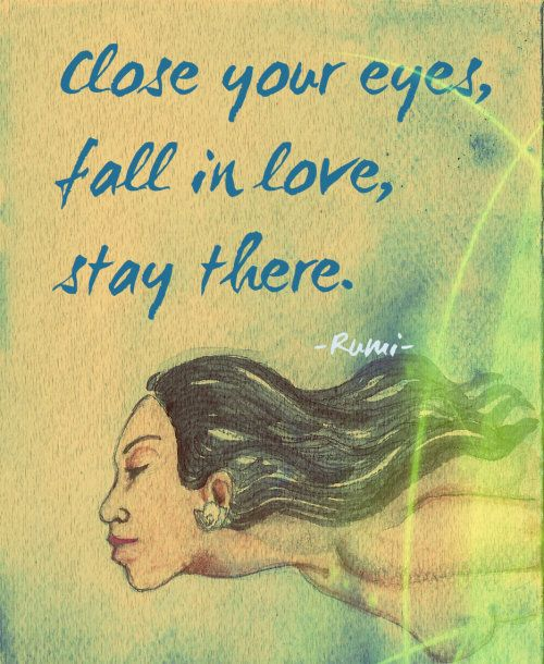 Close your eyes. Fall in love. Stay there. - persian poet Rumi