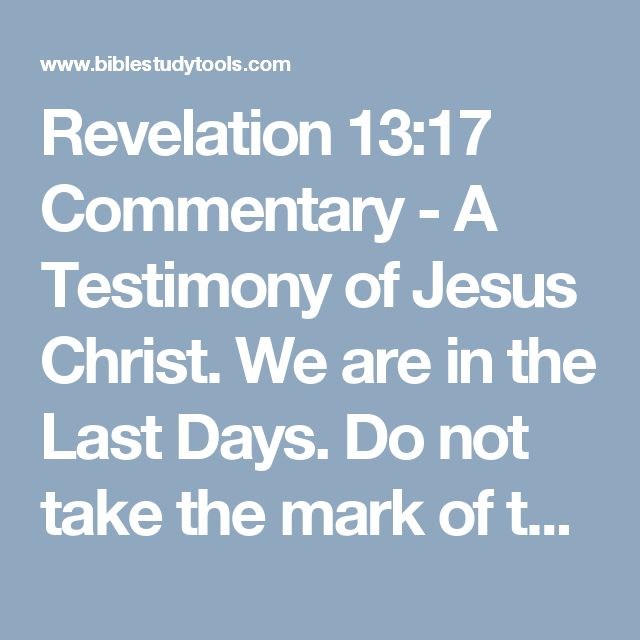 Revelation 13:17 Commentary - A Testimony of Jesus Christ. We are in the Last Days. Do not take the mark of the Beast.