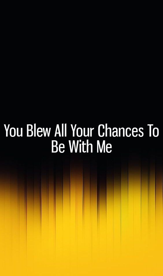 You Blew All Your Chances To Be With Me