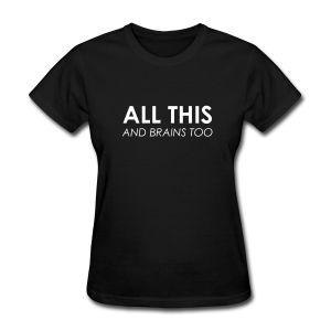 All This & Brains Too - Women's T-Shirt #funny #saying #quotes #bride #groom #wedding #marriage #bachelor #bachelorette #party #booze #drinking #married #mustache #kiss #ring #wife #husband #boyfriend #girlfriend #love #relationship #shirt #tshirt #djbdesigns #tee #design
