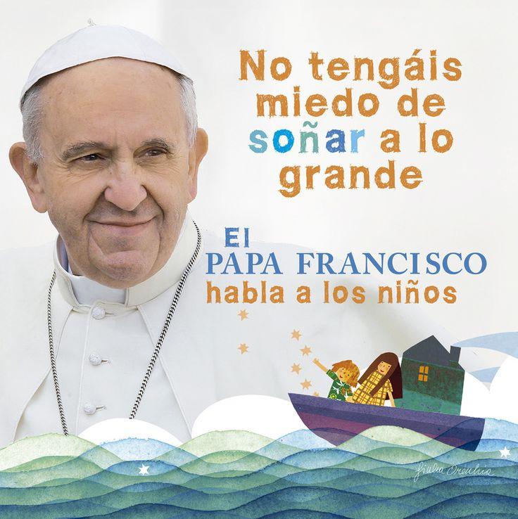 No tengáis miedo de soñar a lo grande : El Papa Francisco habla a los niños. Jorge Mario Bergoglio. Santillana, 2014