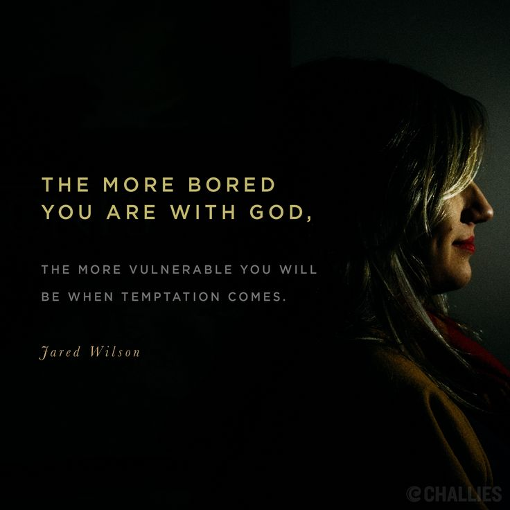 """The more bored you are with God, the more vulnerable you will be when temptation comes."" (Jared Wilson)"