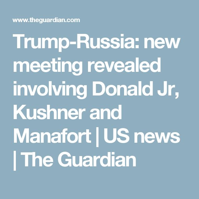 Trump-Russia: new meeting revealed involving Donald Jr, Kushner and Manafort | US news | The Guardian