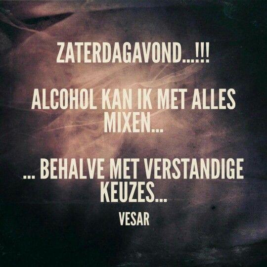 Zaterdagavond!! Alcohol kan ik met alles mixen... behalve met verstandige keuzes....