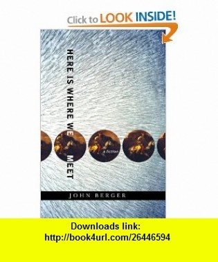 Here Is Where We Meet A fiction (9780375423369) John Berger , ISBN-10: 0375423362  , ISBN-13: 978-0375423369 ,  , tutorials , pdf , ebook , torrent , downloads , rapidshare , filesonic , hotfile , megaupload , fileserve