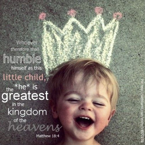 Therefore, whoever humbles himself like this child is the greatest in the kingdom of heaven. -Jesus