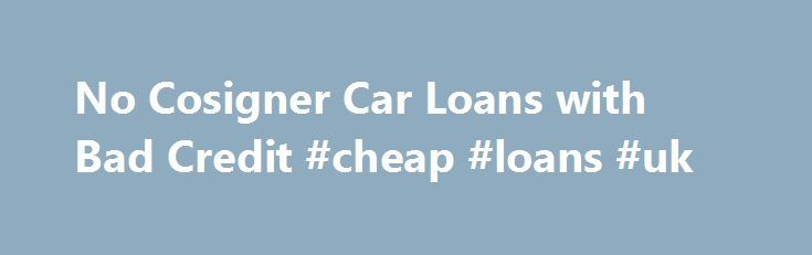 No Cosigner Car Loans with Bad Credit #cheap #loans #uk http://loan-credit.nef2.com/no-cosigner-car-loans-with-bad-credit-cheap-loans-uk/  #loans for people with no credit # Owning a beautiful and luxurious car is every hearts dream. But bad credit or no cosigner holds back to avail the car. With Rapid Car Loans, its not a matter of issue as you can easily get a car loan without a cosigner. We can offer you easy car loans without any hindrance. For people with bad credit or no credit finding…