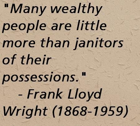 Many wealthy people are little more than janitors of their possessions. Frank Lloyd Wright