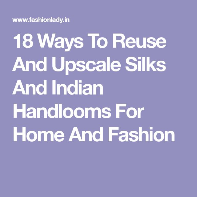 18 Ways To Reuse And Upscale Silks And Indian Handlooms For Home And Fashion