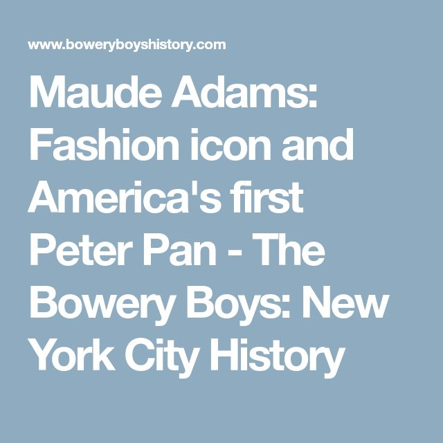 Maude Adams: Fashion icon and America's first Peter Pan - The Bowery Boys: New York City History