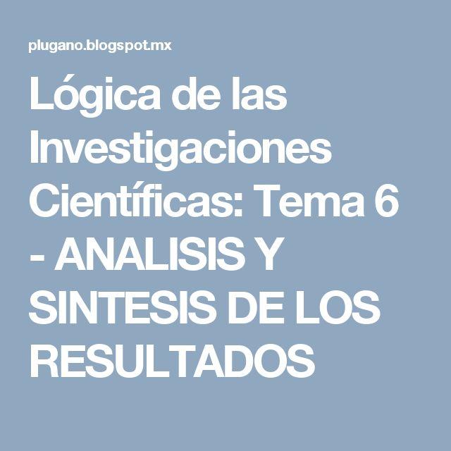 Lógica de las Investigaciones Científicas: Tema 6 - ANALISIS Y SINTESIS DE LOS RESULTADOS