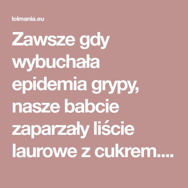 Zawsze gdy wybuchała epidemia grypy, nasze babcie zaparzały liście laurowe z cukrem. Nawet teraz po latach, ta recepta jest na wagę złota – Lolmania.eu