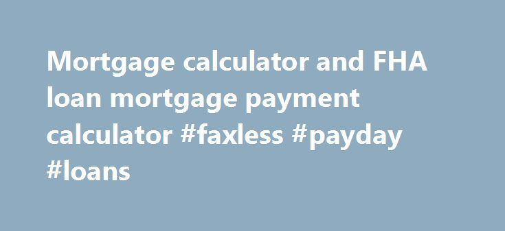Mortgage calculator and FHA loan mortgage payment calculator #faxless #payday #loans http://loan-credit.nef2.com/mortgage-calculator-and-fha-loan-mortgage-payment-calculator-faxless-payday-loans/  #fha loan calculator # FHA Mortgage Calculator HOW MANY POINTS TO PAY WHETHER YOU CAN AFFORD A PARTICULAR HOUSE 5a) Housing Affordability: For borrowers trying to figure out whether they can afford a given-priced house use this mortgage calculator. WHETHER YOU SHOULD BUY NOW OR WAIT AWHILE 6a)…