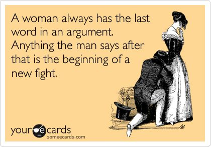 A woman always has the last word in an argument. Anything the man says after that is the beginning of a new fight.