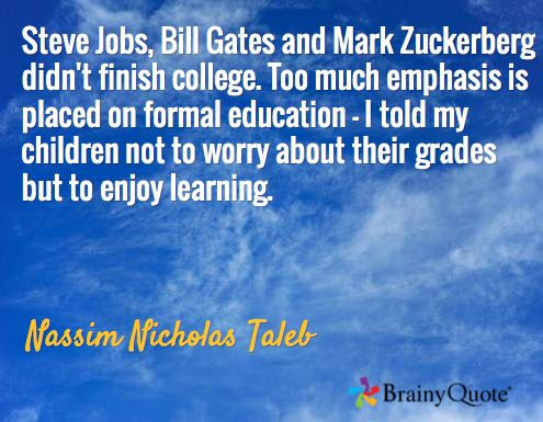 Steve Jobs, Bill Gates and Mark Zuckerberg didn't finish college. Too much emphasis is placed on formal education - I told my children not to worry about their grades but to enjoy learning. / Nassim Nicholas Taleb