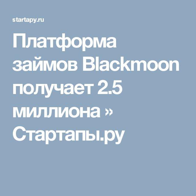 Платформа займов Blackmoon получает 2.5 миллиона » Стартапы.ру