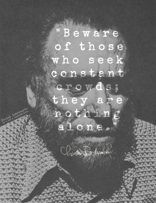 """""""Beware of those who seek constant crowds: they are nothing alone.""""--Charles Bukowski"""
