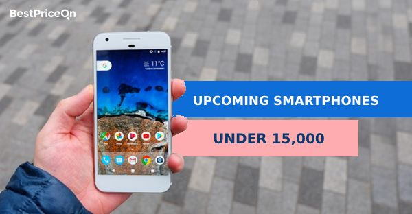 Upcoming Smartphones under 15000 | Latest Smartphones in India 2018