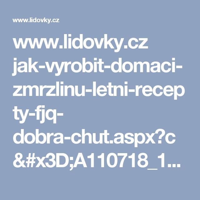 www.lidovky.cz jak-vyrobit-domaci-zmrzlinu-letni-recepty-fjq- dobra-chut.aspx?c=A110718_163149_dobra-chut_glu