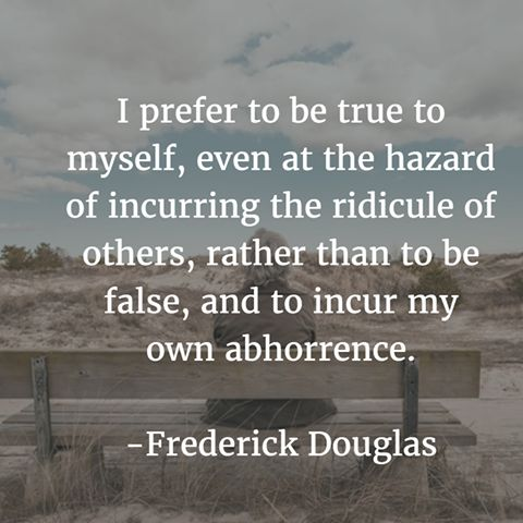 """I prefer to be true to myself, even at the hazard of incurring the ridicule of others, rather than to be false, and to incur my own abhorrence."" - Frederick Douglass www.theshiftnetwork.com"