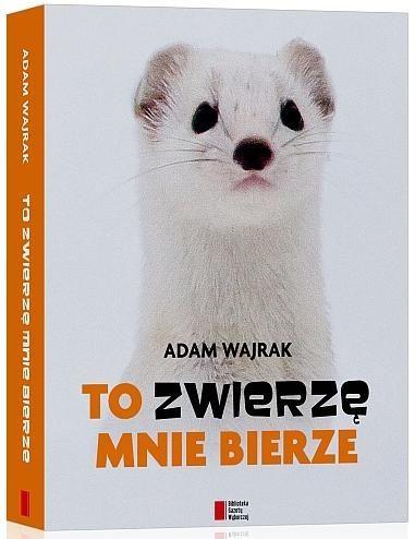To zwierzę mnie bierze. Adam Wajrak
