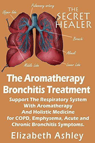 The Aromatherapy Bronchitis Treatment: Support the Respiratory System with Essential Oils and Holistic Medicine for COPD, Emphysema, Acute and Chronic Bronchitis Symptoms (The Secret Healer Book 6) by Elizabeth Ashley, http://www.amazon.com/dp/B00T0BJ74U/ref=cm_sw_r_pi_dp_NYP1ub09ACHVB