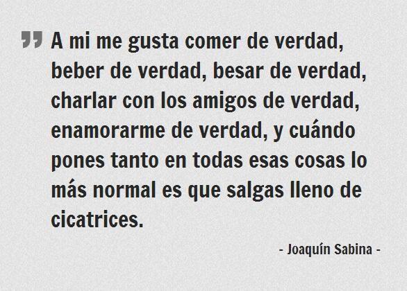 Prefiero vivir de verdad.. aunque deje cicatrices :) / Joaquín Sabina.
