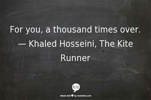 For you, a thousand times over. — Khaled Hosseini, The Kite Runner