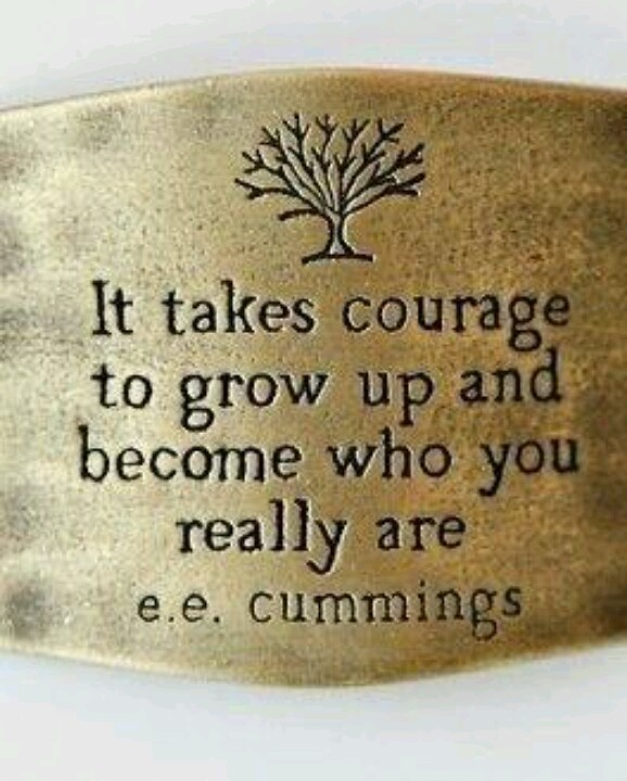It takes courage to grow up and become who you really are ~ E.E. Cummings ...