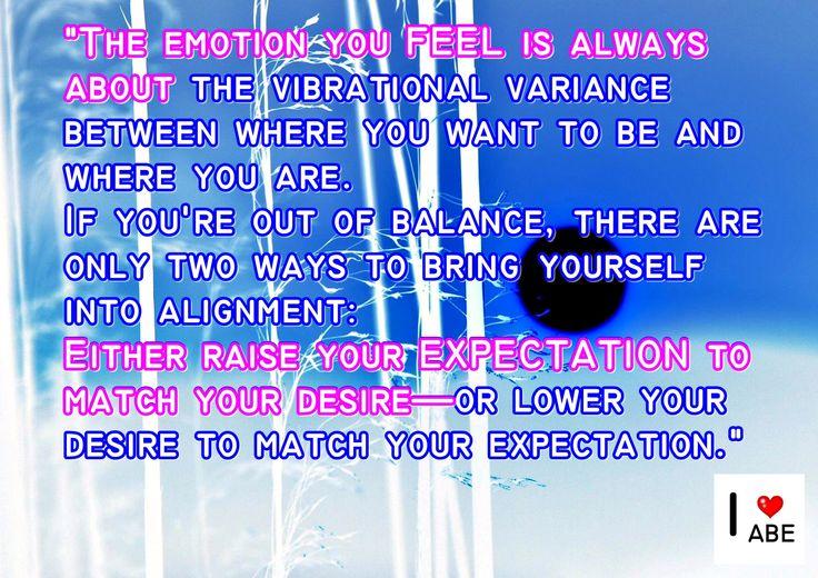 La emoción que SIENTES es siempre al respecto de la variación vibratoria entre dónde deseas estar y dónde te encuentras.  Si estás fuera de equilibrio, sólo hay dos maneras de llevarte a tí mismo hacia la Alineación:  O bien aumentar tu EXPECTATIVA para que coincida con tu deseo, o disminuir tu deseo para que coincida con tus expectativas.