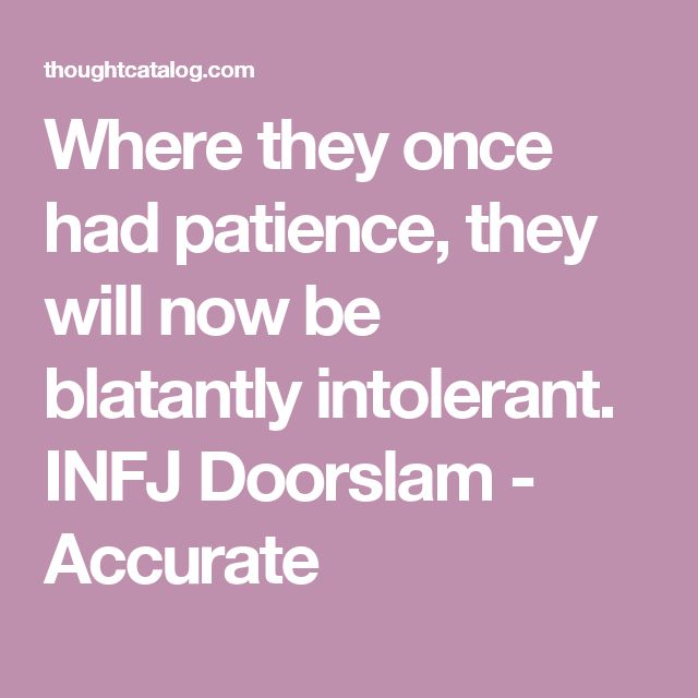 Where they once had patience, they will now be blatantly intolerant. INFJ Doorslam - Accurate