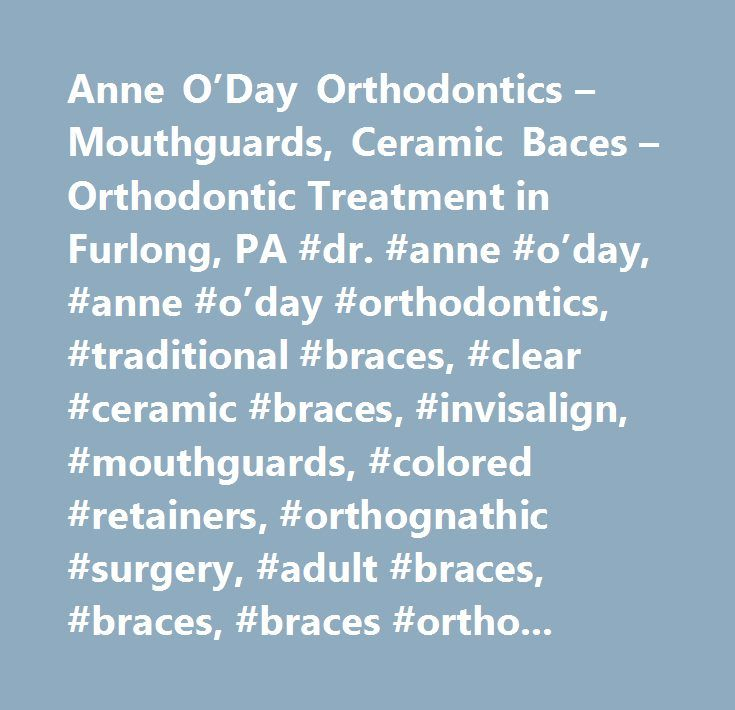 Anne O'Day Orthodontics – Mouthguards, Ceramic Baces – Orthodontic Treatment in Furlong, PA #dr. #anne #o'day, #anne #o'day #orthodontics, #traditional #braces, #clear #ceramic #braces, #invisalign, #mouthguards, #colored #retainers, #orthognathic #surgery, #adult #braces, #braces, #braces #orthodontist, #braces #teeth, #clear #braces, #invisalign #for #teens, #invisalign #teen, #invisible #braces, #metal #braces, #orthodontic #treatment, #orthodontist #insurance, #orthodontists, #overbite…