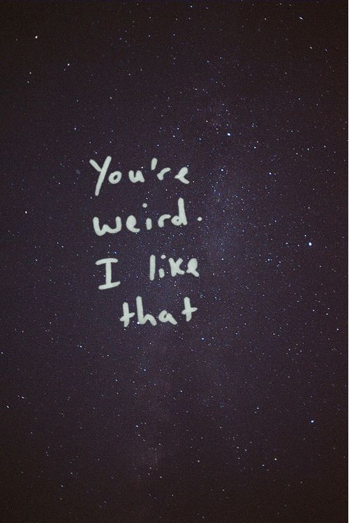 You are weird and I like that ;)