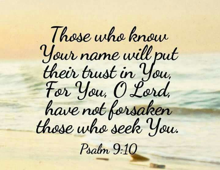 Those who know your name will put their trust in you  For you O Lord have not forsaken those who seek you  Psalm 9:10
