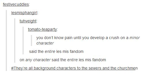 you don't know pain until you develop a crush on a minor character, said the entire les mis fandom about any character in the entire les mis fandom. They're all background characters to the sewers and the churchmen