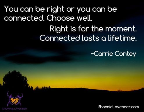 """""""You can be right or you can be connected. Choose well. Right is for the moment. Connected lasts a lifetime."""" ~Carrie Contey via ShonnieLavender.com"""