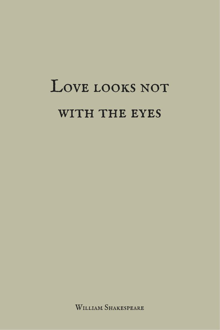 Love looks not with the eyes.  William Shakespeare