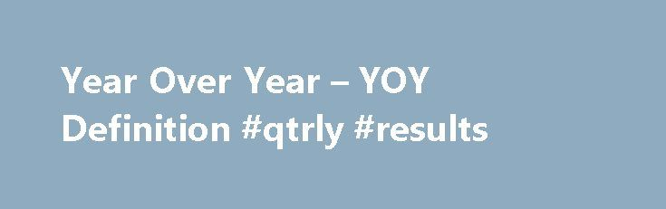Year Over Year – YOY Definition #qtrly #results http://earnings.remmont.com/year-over-year-yoy-definition-qtrly-results-3/  #qtrly results # Year Over Year – YOY What does 'Year Over Year – YOY' mean Year over year (YOY) is a method of evaluating two or more measured events to compare the results at one time period with those of a comparable time period on an annualized basis. YOY performance is frequently used by investors seeking to gauge whether a company's financial performance is…