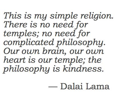 Simple Religion. Our own brain, our own heart is our temple; the philosophy is kindness.