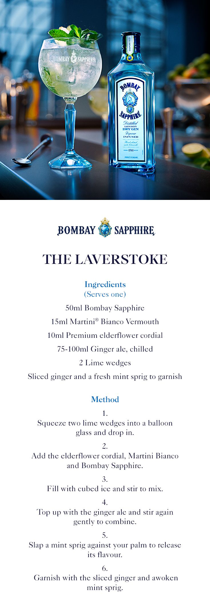 The Laverstoke   A step-by-step guide to creating Bombay Sapphire's signature cocktail – The Laverstoke. Proudly named after the unique distillery   50ml Bombay Sapphire   15ml Martini Bianco Vermouth   10ml Premium elderflower cordial   75-100ml Ginger ale, chilled   2 Lime wedges   Sliced ginger and a fresh mint sprig to garnish