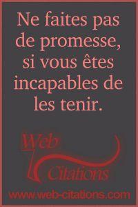 Ne faites pas de promesse, si vous êtes incapables de les tenir. |-| Nos citations classées par thème http://web-citations.com |-| dictions pensées proverbes phrases citations de la vie