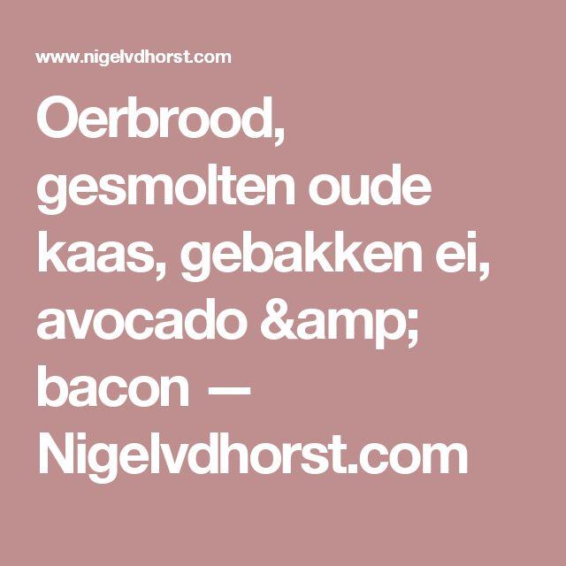 Oerbrood, gesmolten oude kaas, gebakken ei, avocado & bacon  — Nigelvdhorst.com