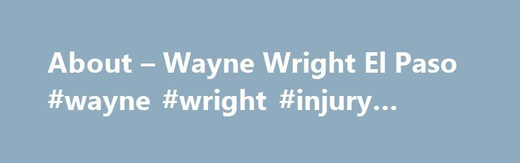 About – Wayne Wright El Paso #wayne #wright #injury #lawyers http://ghana.remmont.com/about-wayne-wright-el-paso-wayne-wright-injury-lawyers/  # WAYNE WRIGHT, LLP El Paso Personal Injury Lawyers Wayne Wright s ambition in 1975 was to own and operate a law firm that exclusively provided legal services on a contingency fee basis to people who otherwise could not afford to hire a quality lawyer. Wayne Wright, LLP is the fulfillment of that goal and more. Today, Wayne Wright, LLP represents…